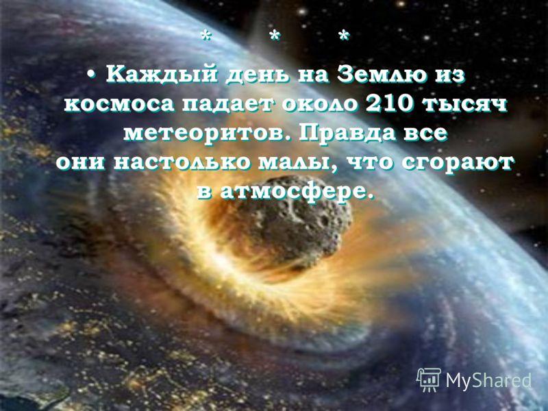 * * * Каждый день на Землю из космоса падает около 210 тысяч метеоритов. Правда все они настолько малы, что сгорают в атмосфере. * * * Каждый день на Землю из космоса падает около 210 тысяч метеоритов. Правда все они настолько малы, что сгорают в атм