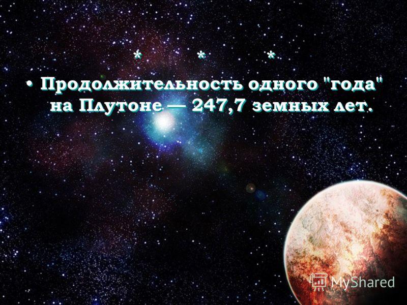 * * * Продолжительность одного года на Плутоне 247,7 земных лет. * * * Продолжительность одного года на Плутоне 247,7 земных лет.