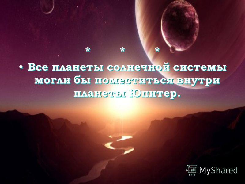 * * * Все планеты солнечной системы могли бы поместиться внутри планеты Юпитер. * * * Все планеты солнечной системы могли бы поместиться внутри планеты Юпитер.