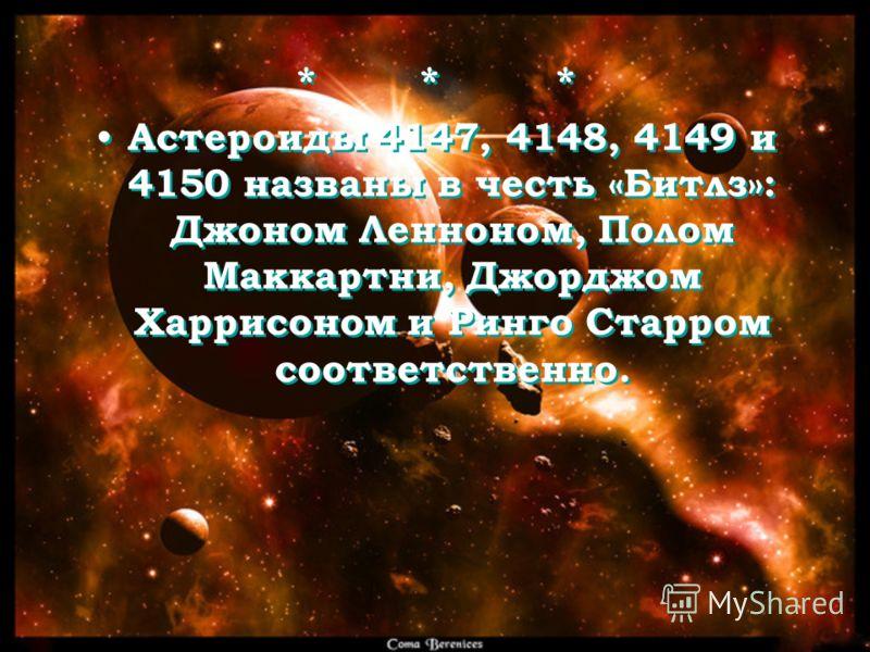 * * * Астероиды 4147, 4148, 4149 и 4150 названы в честь «Битлз»: Джоном Ленноном, Полом Маккартни, Джорджом Харрисоном и Ринго Старром соответственно. * * * Астероиды 4147, 4148, 4149 и 4150 названы в честь «Битлз»: Джоном Ленноном, Полом Маккартни,