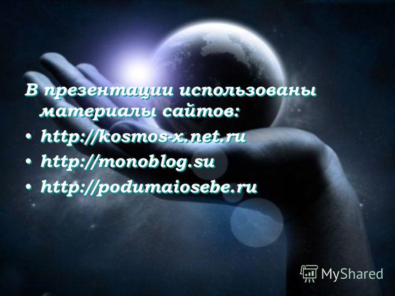 В презентации использованы материалы сайтов: http://kosmos-x.net.ru http://monoblog.su http://podumaiosebe.ru В презентации использованы материалы сайтов: http://kosmos-x.net.ru http://monoblog.su http://podumaiosebe.ru