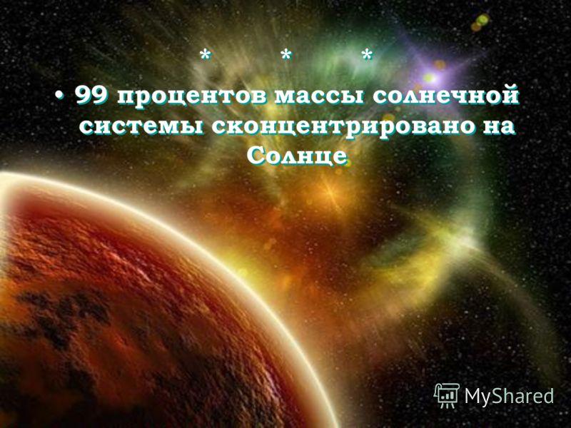 * * * 99 процентов массы солнечной системы сконцентрировано на Солнце * * * 99 процентов массы солнечной системы сконцентрировано на Солнце