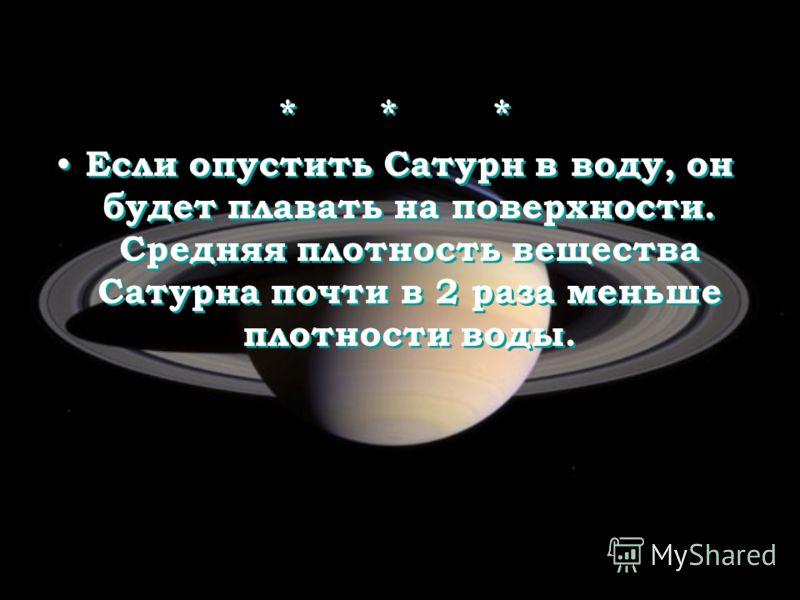 * * * Если опустить Сатурн в воду, он будет плавать на поверхности. Средняя плотность вещества Сатурна почти в 2 раза меньше плотности воды. * * * Если опустить Сатурн в воду, он будет плавать на поверхности. Средняя плотность вещества Сатурна почти