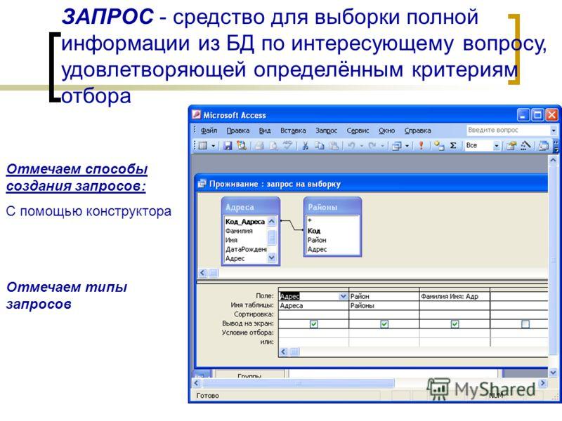 ЗАПРОС - средство для выборки полной информации из БД по интересующему вопросу, удовлетворяющей определённым критериям отбора Отмечаем способы создания запросов: С помощью конструктора Отмечаем типы запросов