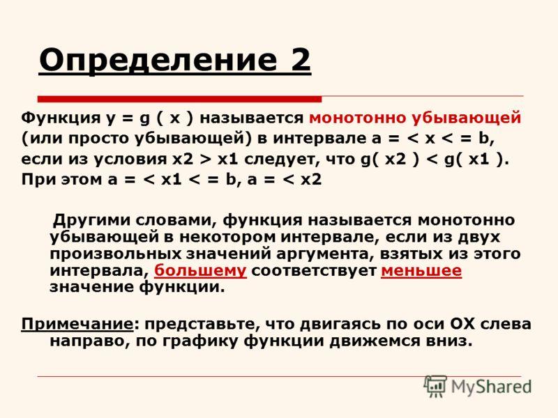 Определение 2 Функция y = g ( x ) называется монотонно убывающей (или просто убывающей) в интервале a = < x < = b, если из условия x2 > x1 следует, что g( x2 ) < g( x1 ). При этом а = < x1 < = b, a = < x2 Другими словами, функция называется монотонно