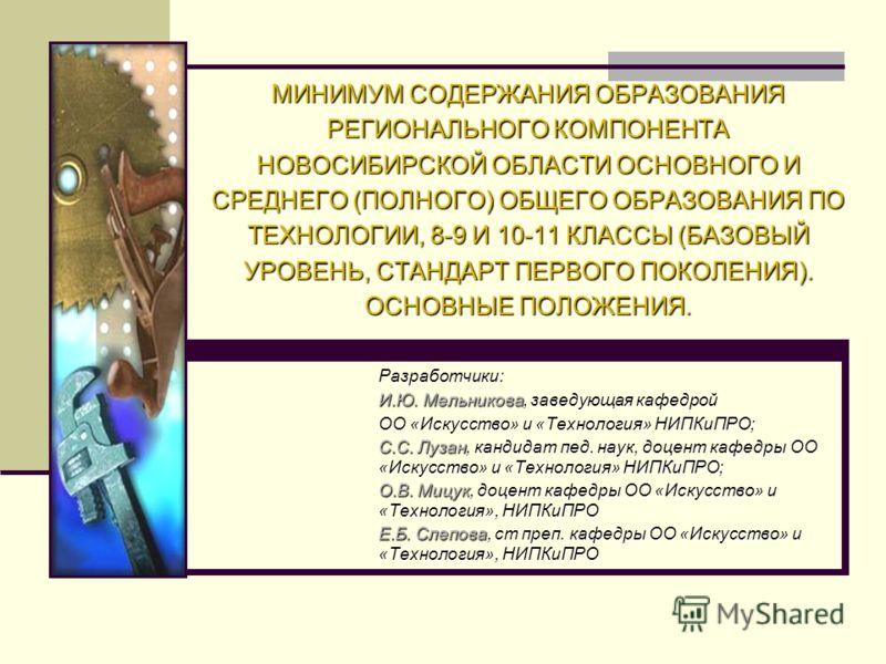 МИНИМУМ СОДЕРЖАНИЯ ОБРАЗОВАНИЯ РЕГИОНАЛЬНОГО КОМПОНЕНТА НОВОСИБИРСКОЙ ОБЛАСТИ ОСНОВНОГО И СРЕДНЕГО (ПОЛНОГО) ОБЩЕГО ОБРАЗОВАНИЯ ПО ТЕХНОЛОГИИ, 8-9 И 10-11 КЛАССЫ (БАЗОВЫЙ УРОВЕНЬ, СТАНДАРТ ПЕРВОГО ПОКОЛЕНИЯ). ОСНОВНЫЕ ПОЛОЖЕНИЯ. Разработчики: И.Ю. Ме