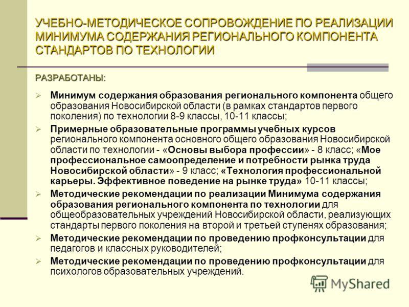 УЧЕБНО-МЕТОДИЧЕСКОЕ СОПРОВОЖДЕНИЕ ПО РЕАЛИЗАЦИИ МИНИМУМА СОДЕРЖАНИЯ РЕГИОНАЛЬНОГО КОМПОНЕНТА СТАНДАРТОВ ПО ТЕХНОЛОГИИ РАЗРАБОТАНЫ: Минимум содержания образования регионального компонента общего образования Новосибирской области (в рамках стандартов п