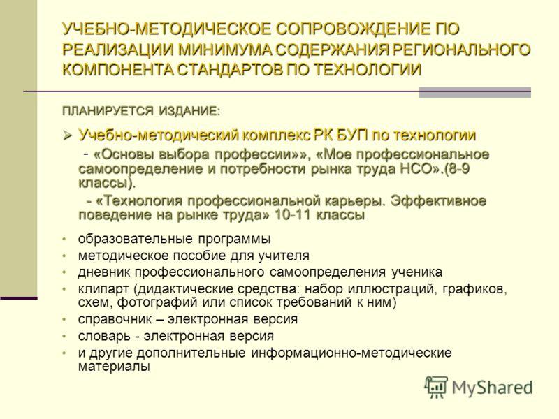 УЧЕБНО-МЕТОДИЧЕСКОЕ СОПРОВОЖДЕНИЕ ПО РЕАЛИЗАЦИИ МИНИМУМА СОДЕРЖАНИЯ РЕГИОНАЛЬНОГО КОМПОНЕНТА СТАНДАРТОВ ПО ТЕХНОЛОГИИ ПЛАНИРУЕТСЯ ИЗДАНИЕ: Учебно-методический комплекс РК БУП по технологии Учебно-методический комплекс РК БУП по технологии - «Основы в