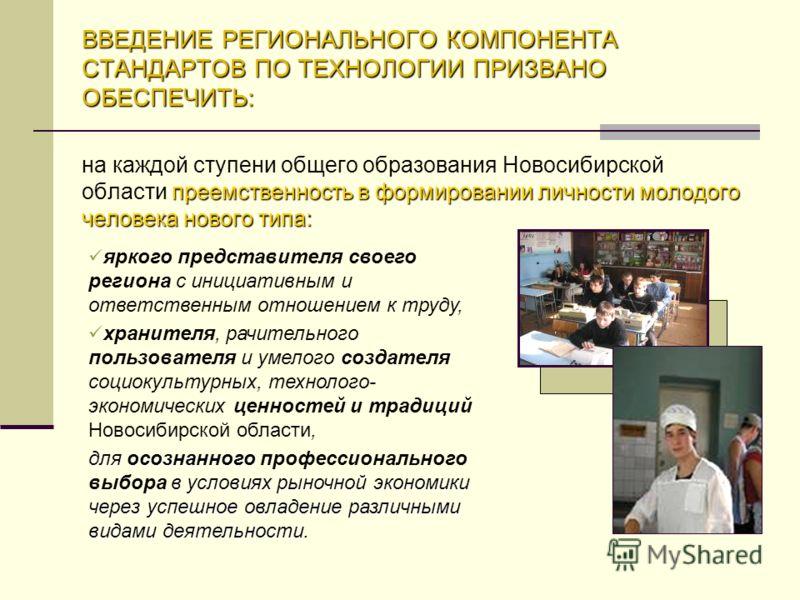 ВВЕДЕНИЕ РЕГИОНАЛЬНОГО КОМПОНЕНТА СТАНДАРТОВ ПО ТЕХНОЛОГИИ ПРИЗВАНО ОБЕСПЕЧИТЬ: преемственность в формировании личности молодого человека нового типа: на каждой ступени общего образования Новосибирской области преемственность в формировании личности