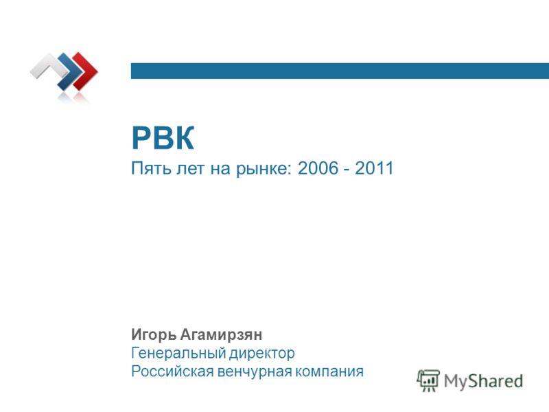 РВК Пять лет на рынке: 2006 - 2011 Игорь Агамирзян Генеральный директор Российская венчурная компания