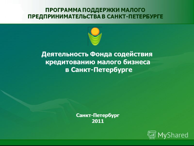 ПРОГРАММА ПОДДЕРЖКИ МАЛОГО ПРЕДПРИНИМАТЕЛЬСТВА В САНКТ-ПЕТЕРБУРГЕ Деятельность Фонда содействия кредитованию малого бизнеса в Санкт-Петербурге Санкт-Петербург 2011