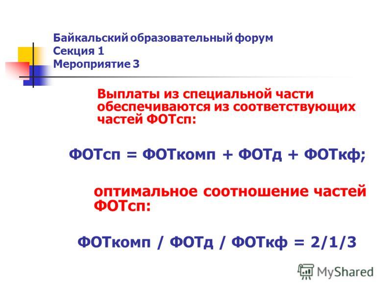 Байкальский образовательный форум Секция 1 Мероприятие 3 Выплаты из специальной части обеспечиваются из соответствующих частей ФОТсп: ФОТсп = ФОТкомп + ФОТд + ФОТкф; оптимальное соотношение частей ФОТсп: ФОТкомп / ФОТд / ФОТкф = 2/1/3