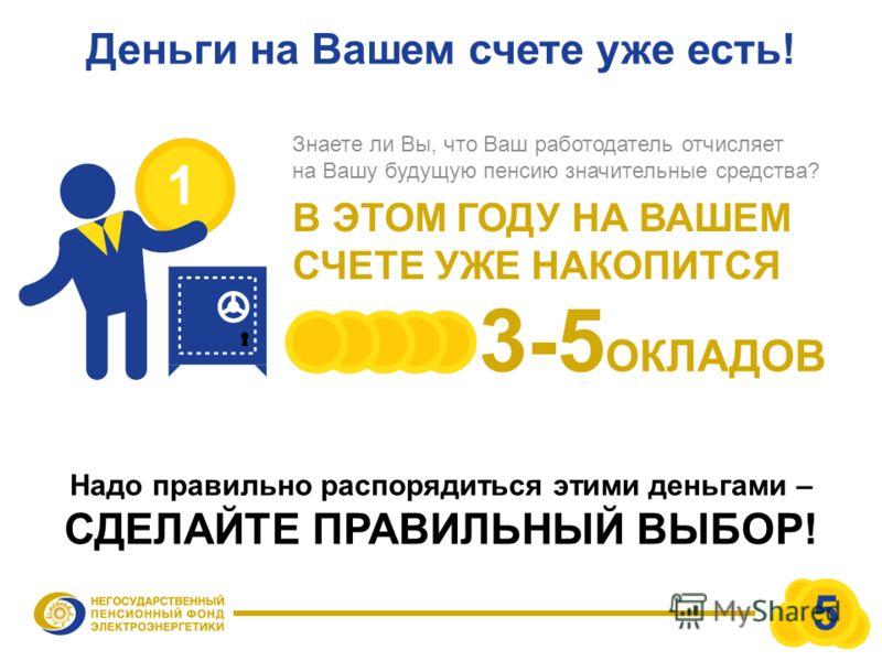 Деньги на Вашем счете уже есть! Знаете ли Вы, что Ваш работодатель отчисляет на Вашу будущую пенсию значительные средства? В ЭТОМ ГОДУ НА ВАШЕМ СЧЕТЕ УЖЕ НАКОПИТСЯ 1 3-5 ОКЛАДОВ Надо правильно распорядиться этими деньгами – СДЕЛАЙТЕ ПРАВИЛЬНЫЙ ВЫБОР!