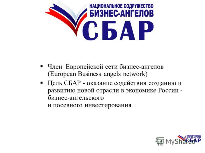 Член Европейской сети бизнес-ангелов (European Business angels network) Цель СБАР - оказание содействия созданию и развитию новой отрасли в экономике России - бизнес-ангельского и посевного инвестирования