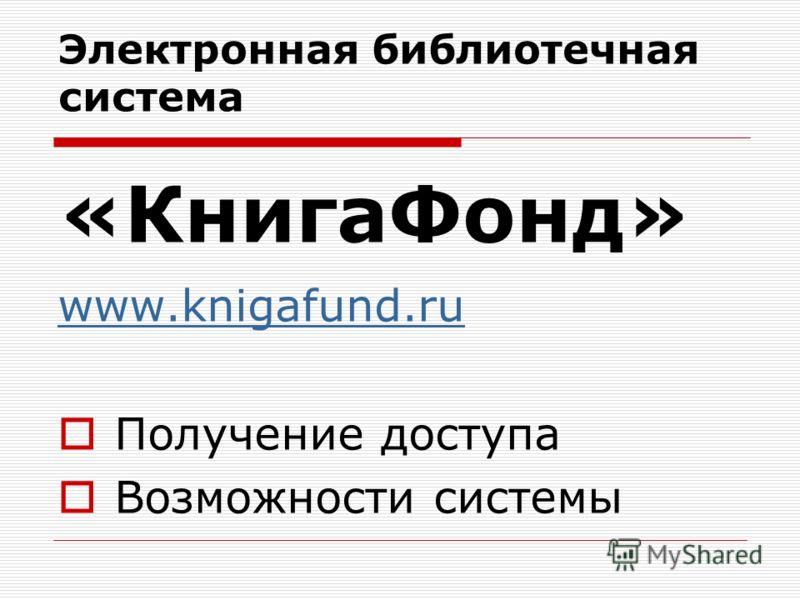 Электронная библиотечная система «КнигаФонд» www.knigafund.ru Получение доступа Возможности системы