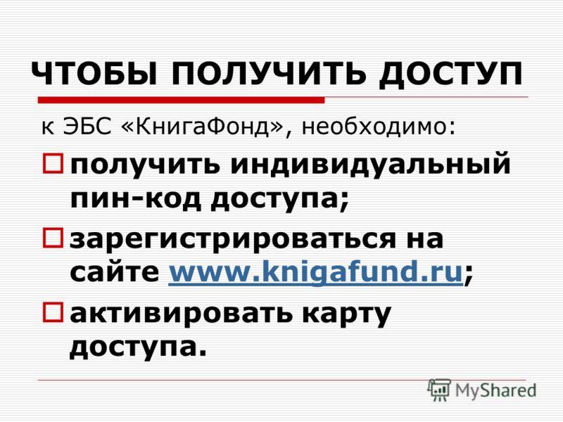ЧТОБЫ ПОЛУЧИТЬ ДОСТУП к ЭБС «КнигаФонд», необходимо: получить индивидуальный пин-код доступа; зарегистрироваться на сайте www.knigafund.ru;www.knigafund.ru активировать карту доступа.