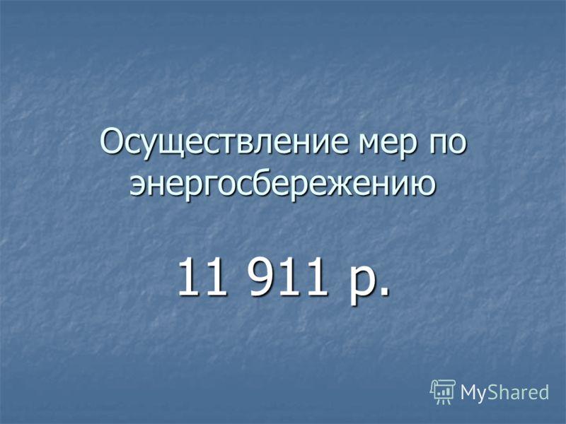 Осуществление мер по энергосбережению 11 911 р.