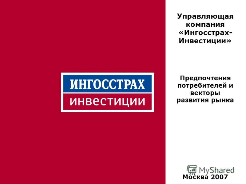 1 Управляющая компания «Ингосстрах- Инвестиции» Предпочтения потребителей и векторы развития рынка Москва 2007