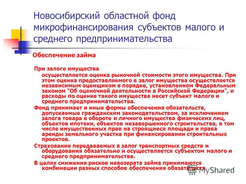Новосибирский областной фонд микрофинансирования субъектов малого и среднего предпринимательства Обеспечение займа При залоге имущества осуществляется оценка рыночной стоимости этого имущества. При этом оценка предоставляемого в залог имущества осуще