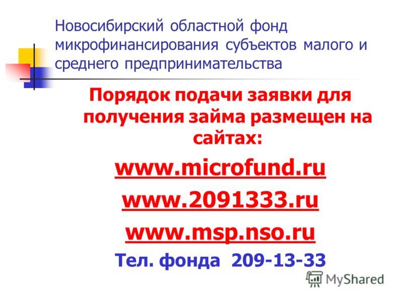 Новосибирский областной фонд микрофинансирования субъектов малого и среднего предпринимательства Порядок подачи заявки для получения займа размещен на сайтах: www.microfund.ru www.2091333.ru www.msp.nso.ru Тел. фонда 209-13-33