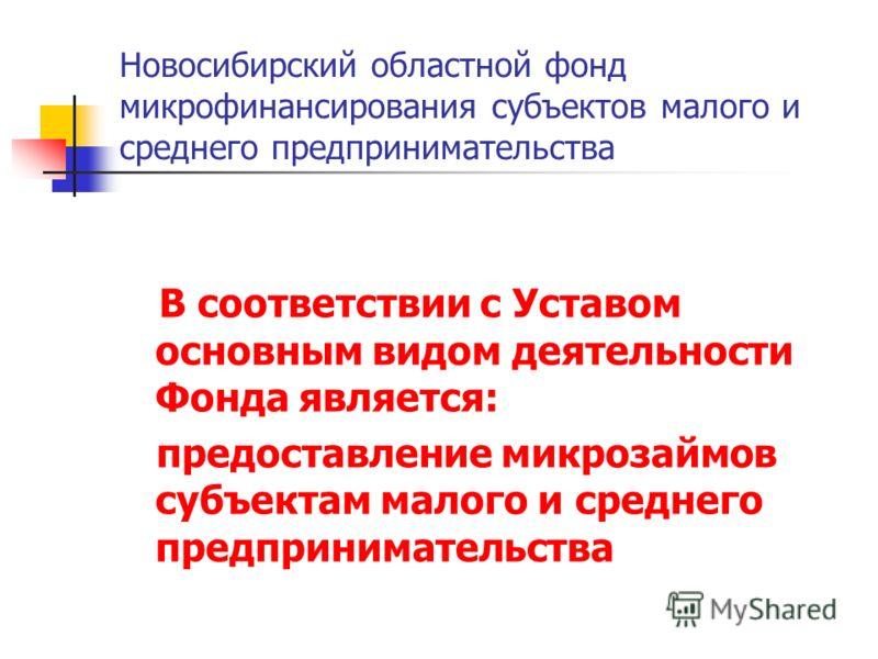 Новосибирский областной фонд микрофинансирования субъектов малого и среднего предпринимательства В соответствии с Уставом основным видом деятельности Фонда является: предоставление микрозаймов субъектам малого и среднего предпринимательства