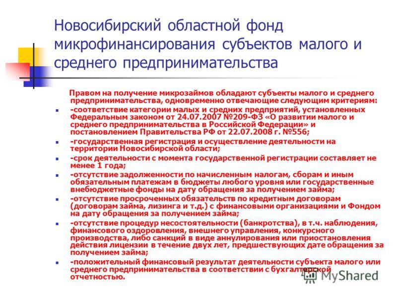 Новосибирский областной фонд микрофинансирования субъектов малого и среднего предпринимательства Правом на получение микрозаймов обладают субъекты малого и среднего предпринимательства, одновременно отвечающие следующим критериям: -соответствие катег