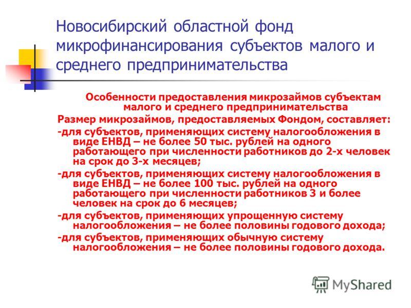 Новосибирский областной фонд микрофинансирования субъектов малого и среднего предпринимательства Особенности предоставления микрозаймов субъектам малого и среднего предпринимательства Размер микрозаймов, предоставляемых Фондом, составляет: -для субъе