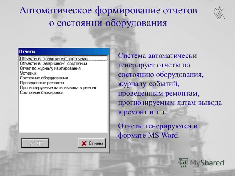 Автоматическое формирование отчетов о состоянии оборудования Система автоматически генерирует отчеты по состоянию оборудования, журналу событий, проведенным ремонтам, прогнозируемым датам вывода в ремонт и т.д. Отчеты генерируются в формате MS Word.