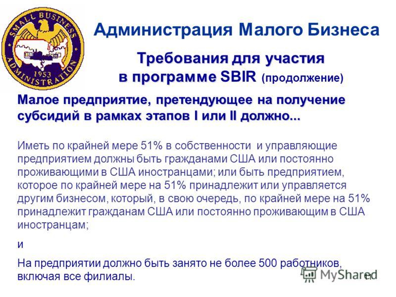 11 Администрация Малого Бизнеса Малое предприятие, претендующее на получение субсидий в рамках этапов I или II должно... Иметь по крайней мере 51% в собственности и управляющие предприятием должны быть гражданами США или постоянно проживающими в США