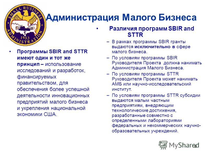 4 Программы SBIR and STTR имеют один и тот же принцип – использование исследований и разработок, финансируемых правительством, для обеспечения более успешной деятельности инновационных предприятий малого бизнеса и укрепления национальной экономики СШ