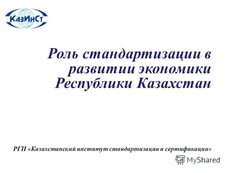 Роль стандартизации в развитии экономики Республики Казахстан РГП «Казахстанский институт стандартизации и сертификации»
