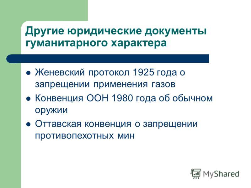 Другие юридические документы гуманитарного характера Женевский протокол 1925 года о запрещении применения газов Конвенция ООН 1980 года об обычном оружии Оттавская конвенция о запрещении противопехотных мин