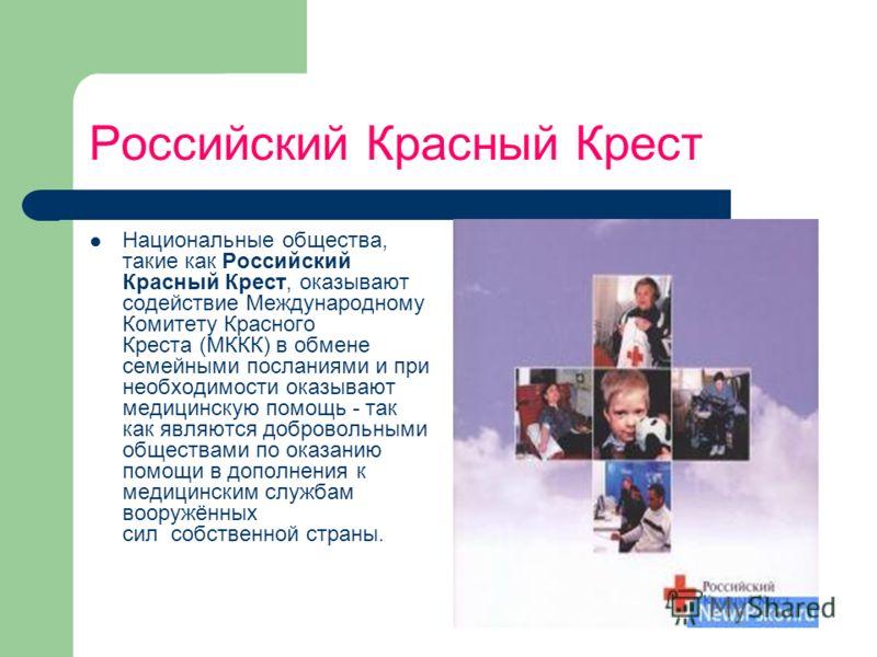 Российский Красный Крест Национальные общества, такие как Российский Красный Крест, оказывают содействие Международному Комитету Красного Креста (МККК) в обмене семейными посланиями и при необходимости оказывают медицинскую помощь - так как являются