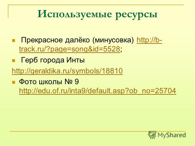 Используемые ресурсы Прекрасное далёко (минусовка) http://b- track.ru/?page=song&id=5528;http://b- track.ru/?page=song&id=5528 Герб города Инты http://geraldika.ru/symbols/18810 Фото школы 9 http://edu.of.ru/inta9/default.asp?ob_no=25704 http://edu.o