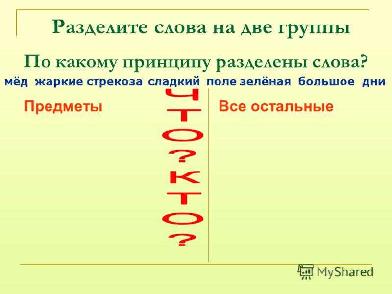По какому принципу разделены слова? мёдстрекозасладкийполезелёнаяднибольшоежаркие ПредметыВсе остальные Разделите слова на две группы