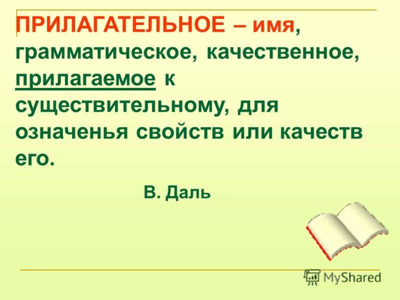 ПРИЛАГАТЕЛЬНОЕ – имя, грамматическое, качественное, прилагаемое к существительному, для означенья свойств или качеств его. В. Даль