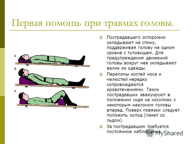 Первая помощь при травмах головы. Пострадавшего осторожно укладывают на спину, поддерживая голову на одном уровне с туловищем. Для предупреждения движений головы вокруг нее укладывают валик из одежды. Переломы костей носа и челюстей нередко сопровожд