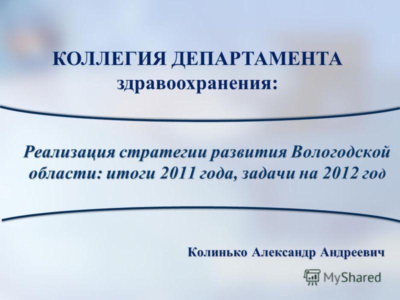 Реализация стратегии развития Вологодской области: итоги 2011 года, задачи на 2012 го д Колинько Александр Андреевич КОЛЛЕГИЯ ДЕПАРТАМЕНТА здравоохранения: