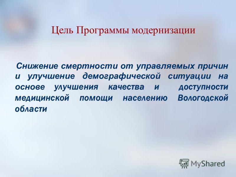 Цель Программы модернизации Снижение смертности от управляемых причин и улучшение демографической ситуации на основе улучшения качества и доступности медицинской помощи населению Вологодской области