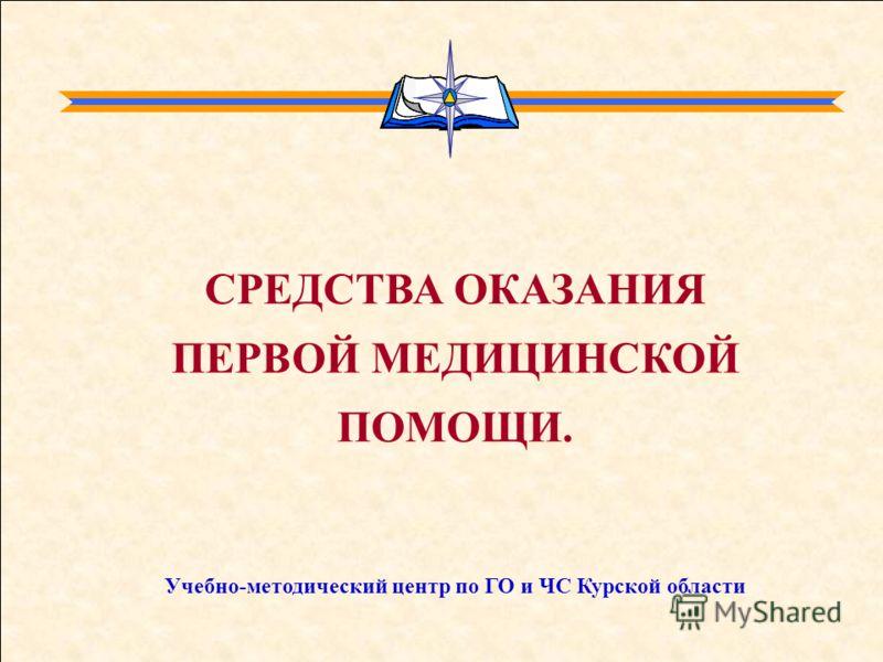 СРЕДСТВА ОКАЗАНИЯ ПЕРВОЙ МЕДИЦИНСКОЙ ПОМОЩИ. Учебно-методический центр по ГО и ЧС Курской области