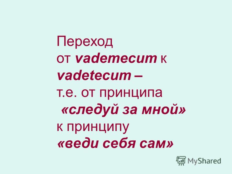 Переход от vademecum к vadetecum – т.е. от принципа «следуй за мной» к принципу «веди себя сам»