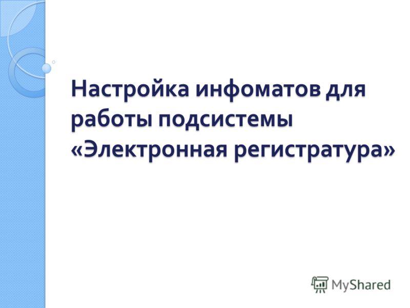 Настройка инфоматов для работы подсистемы « Электронная регистратура »