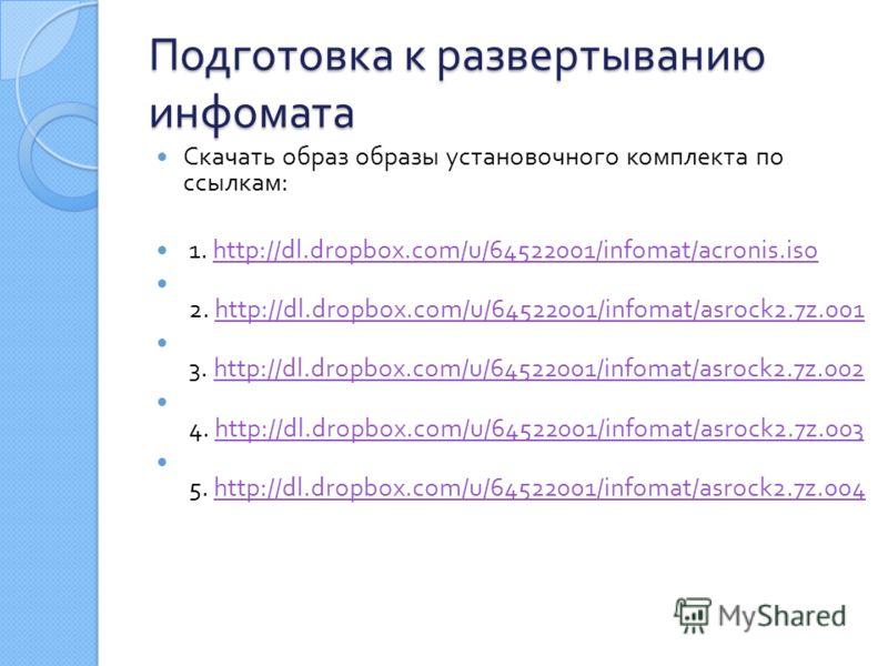 Подготовка к развертыванию инфомата Скачать образ образы установочного комплекта по ссылкам : 1. http://dl.dropbox.com/u/64522001/infomat/acronis.isohttp://dl.dropbox.com/u/64522001/infomat/acronis.iso 2. http://dl.dropbox.com/u/64522001/infomat/asro