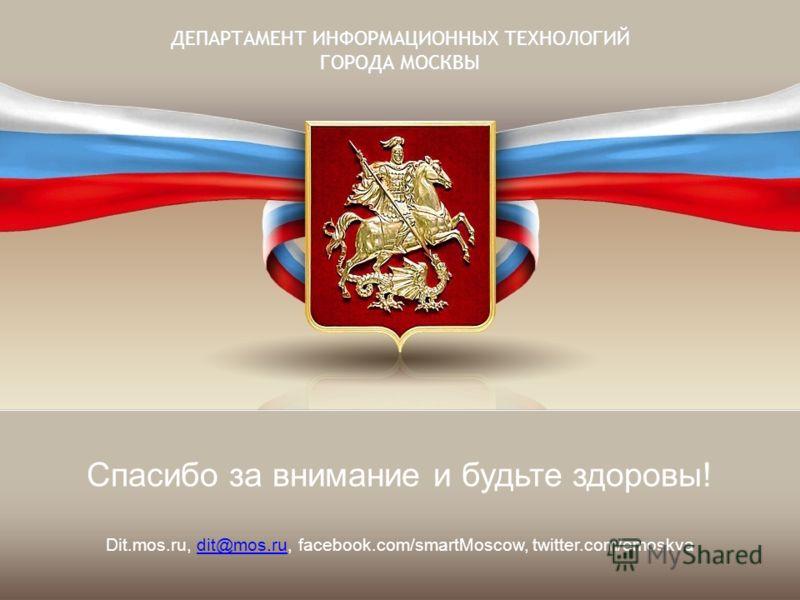 ДЕПАРТАМЕНТ ИНФОРМАЦИОННЫХ ТЕХНОЛОГИЙ ГОРОДА МОСКВЫ Спасибо за внимание и будьте здоровы! Dit.mos.ru, dit@mos.ru, facebook.com/smartMoscow, twitter.com/emoskvadit@mos.ru