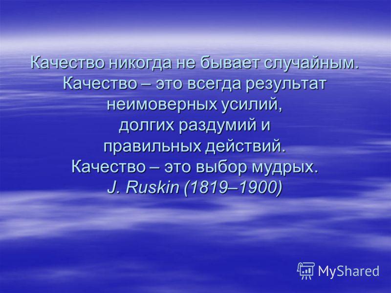 Качество никогда не бывает случайным. Качество – это всегда результат неимоверных усилий, долгих раздумий и правильных действий. Качество – это выбор мудрых. J. Ruskin (1819–1900)