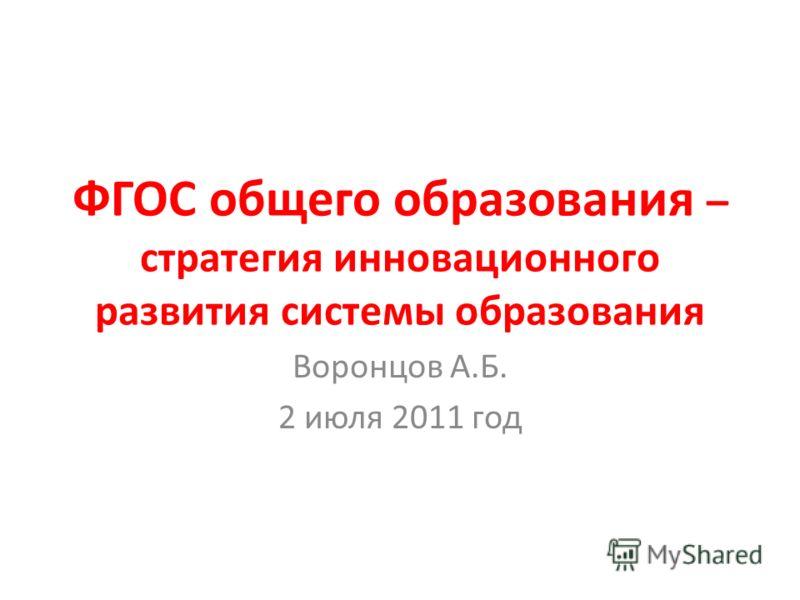 ФГОС общего образования – стратегия инновационного развития системы образования Воронцов А.Б. 2 июля 2011 год