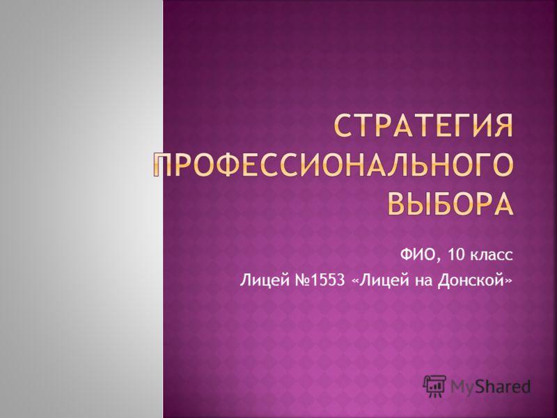 ФИО, 10 класс Лицей 1553 «Лицей на Донской»