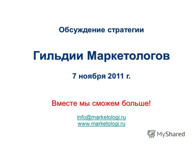 Обсуждение стратегии Гильдии Маркетологов 7 ноября 2011 г. Вместе мы сможем больше! info@marketologi.ru www.marketologi.ru Основана в 2001 г.