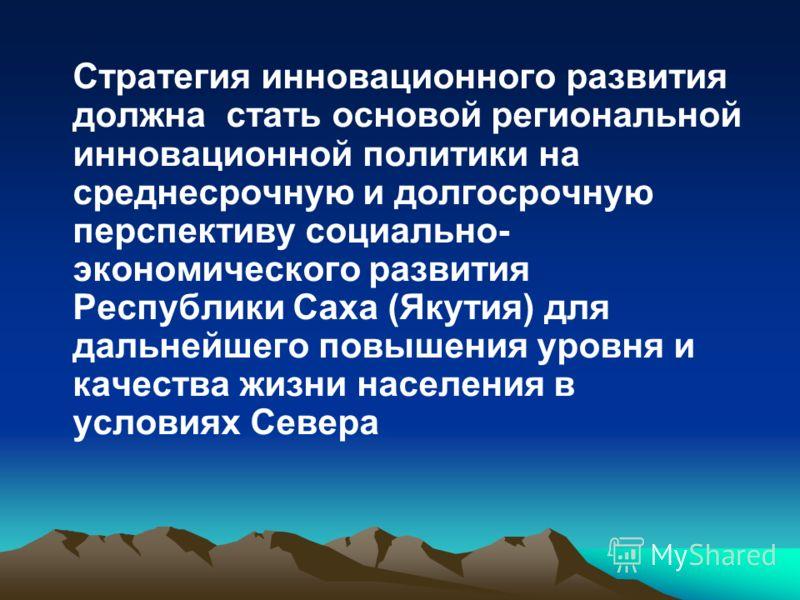 Стратегия инновационного развития должна стать основой региональной инновационной политики на среднесрочную и долгосрочную перспективу социально- экономического развития Республики Саха (Якутия) для дальнейшего повышения уровня и качества жизни насел