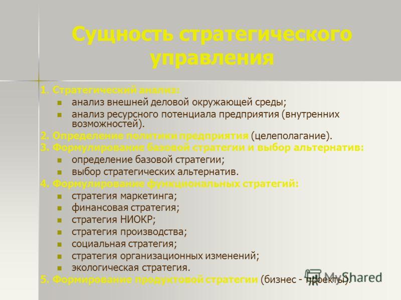 Сущность стратегического управления 1. Стратегический анализ: анализ внешней деловой окружающей среды; анализ ресурсного потенциала предприятия (внутренних возможностей). 2. Определение политики предприятия (целеполагание). 3. Формулирование базовой